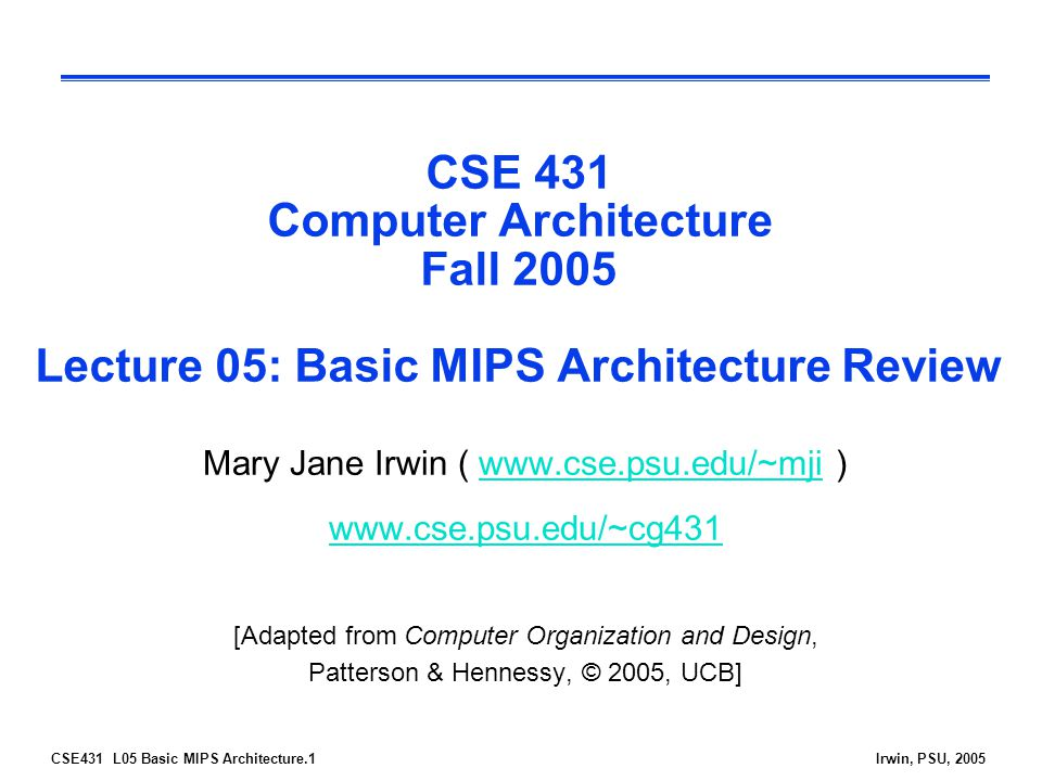 CSE431 L05 Basic MIPS Architecture.1Irwin, PSU, 2005 CSE 431 Computer Architecture Fall 2005 Lecture 05: Basic MIPS Architecture Review Mary Jane Irwin (   )    [Adapted from Computer Organization and Design, Patterson & Hennessy, © 2005, UCB]