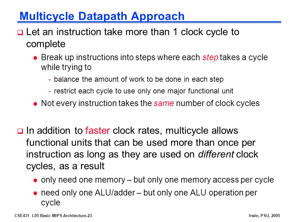 CSE431 L05 Basic MIPS Architecture.23Irwin, PSU, 2005 Multicycle Datapath Approach  Let an instruction take more than 1 clock cycle to complete l Break up instructions into steps where each step takes a cycle while trying to -balance the amount of work to be done in each step -restrict each cycle to use only one major functional unit l Not every instruction takes the same number of clock cycles  In addition to faster clock rates, multicycle allows functional units that can be used more than once per instruction as long as they are used on different clock cycles, as a result l only need one memory – but only one memory access per cycle l need only one ALU/adder – but only one ALU operation per cycle