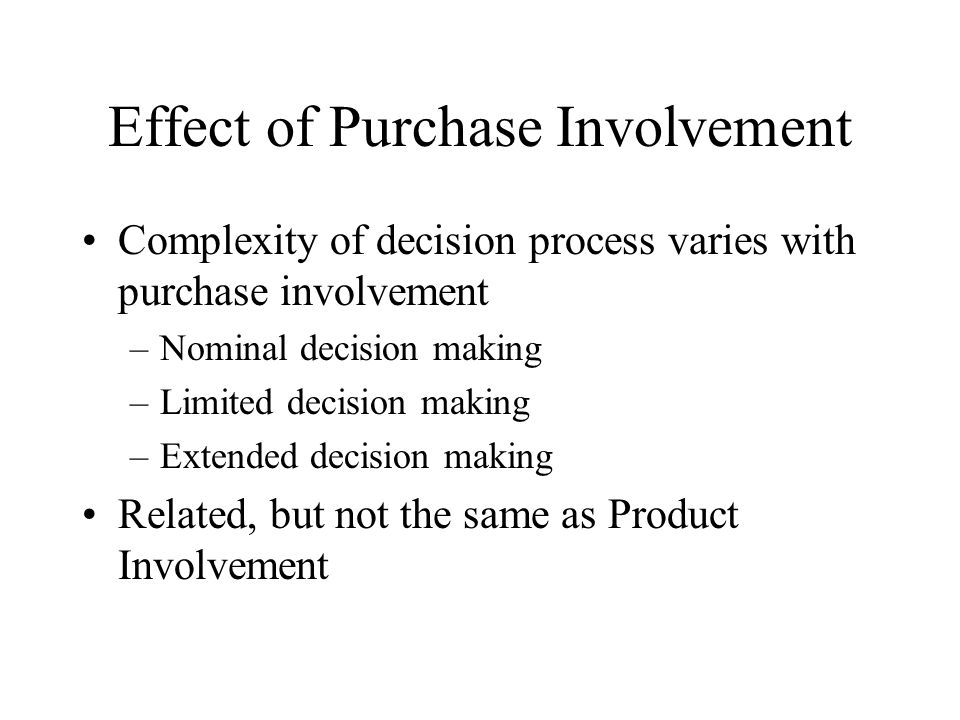 Effect of Purchase Involvement Complexity of decision process varies with purchase involvement –Nominal decision making –Limited decision making –Extended decision making Related, but not the same as Product Involvement