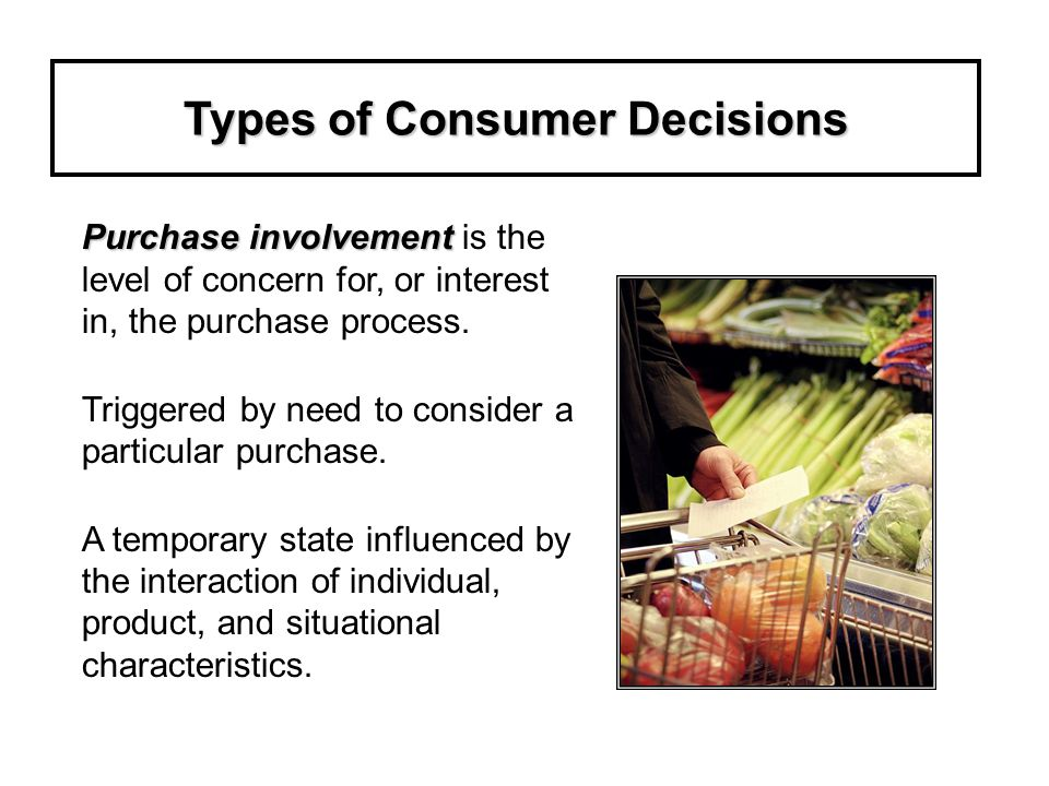 Types of Consumer Decisions Purchase involvement Purchase involvement is the level of concern for, or interest in, the purchase process.