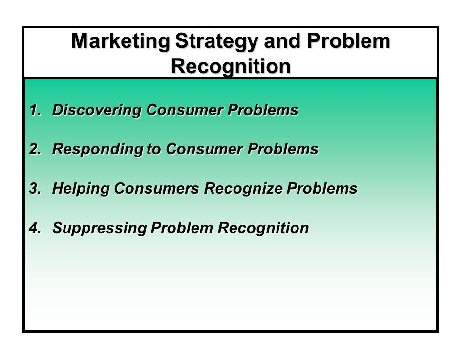 Marketing Strategy and Problem Recognition 1.Discovering Consumer Problems 2.Responding to Consumer Problems 3.Helping Consumers Recognize Problems 4.Suppressing Problem Recognition