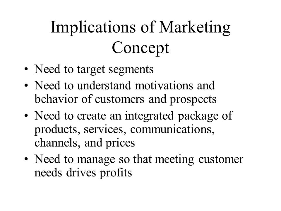 Implications of Marketing Concept Need to target segments Need to understand motivations and behavior of customers and prospects Need to create an integrated package of products, services, communications, channels, and prices Need to manage so that meeting customer needs drives profits
