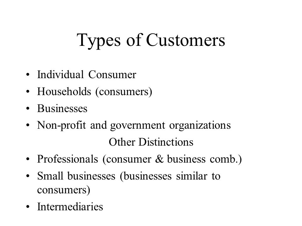 Types of Customers Individual Consumer Households (consumers) Businesses Non-profit and government organizations Other Distinctions Professionals (consumer & business comb.) Small businesses (businesses similar to consumers) Intermediaries