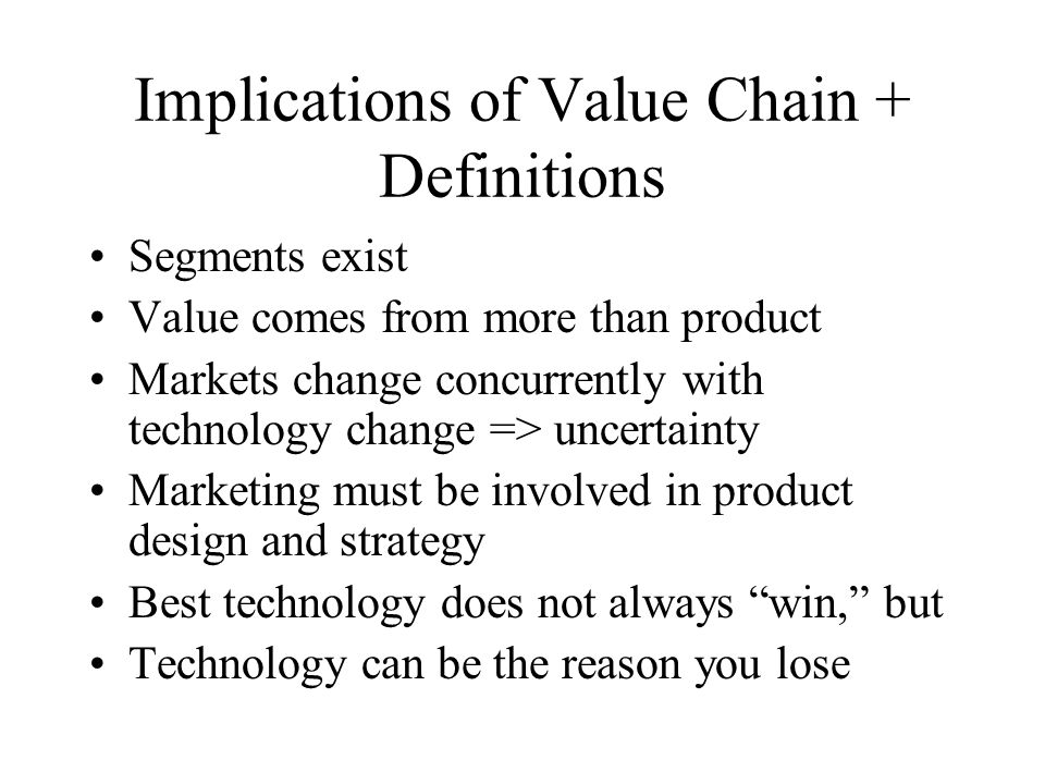 Implications of Value Chain + Definitions Segments exist Value comes from more than product Markets change concurrently with technology change => uncertainty Marketing must be involved in product design and strategy Best technology does not always win, but Technology can be the reason you lose