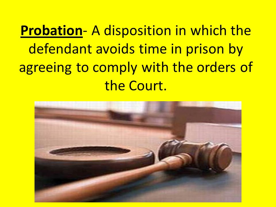 Probation- A disposition in which the defendant avoids time in prison by agreeing to comply with the orders of the Court.