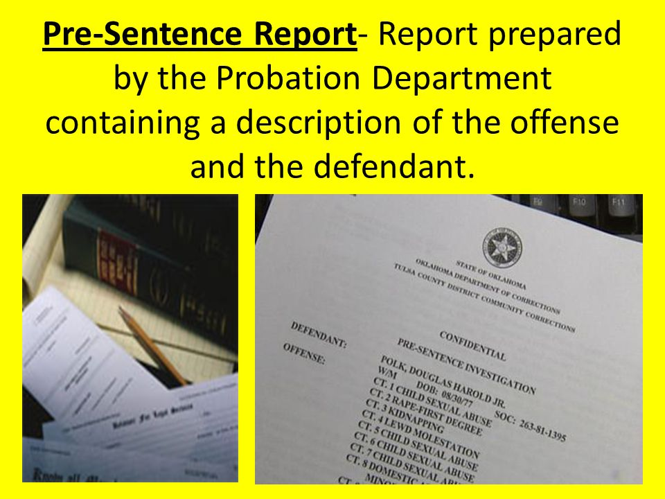 Pre-Sentence Report- Report prepared by the Probation Department containing a description of the offense and the defendant.