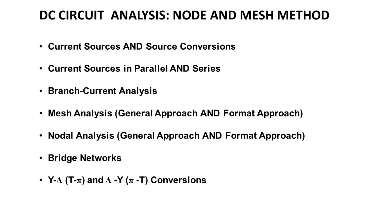 DC CIRCUIT ANALYSIS: NODE AND MESH METHOD Current Sources AND Source Conversions Current Sources in Parallel AND Series Branch-Current Analysis Mesh Analysis (General Approach AND Format Approach) Nodal Analysis (General Approach AND Format Approach) Bridge Networks Y- Δ (T- π ) and Δ -Y ( π -T) Conversions