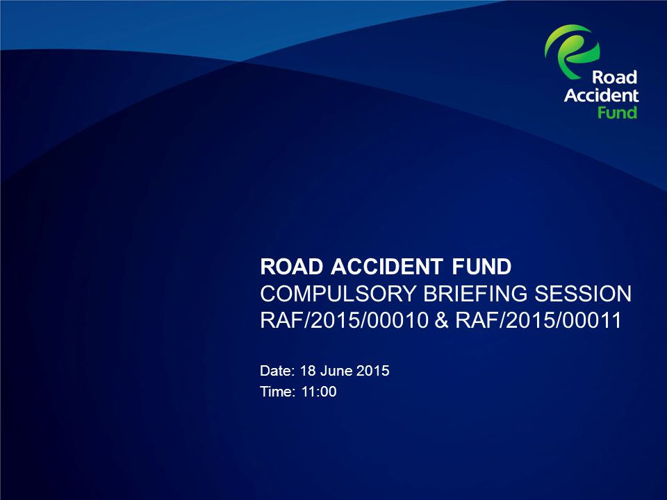 ROAD ACCIDENT FUND COMPULSORY BRIEFING SESSION RAF/2015/00010 & RAF/2015/00011 Date: 18 June 2015 Time: 11:00