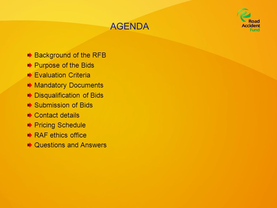 AGENDA Background of the RFB Purpose of the Bids Evaluation Criteria Mandatory Documents Disqualification of Bids Submission of Bids Contact details Pricing Schedule RAF ethics office Questions and Answers