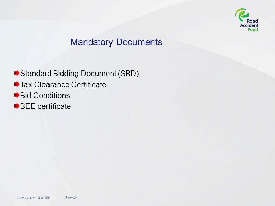 Page 26[Insert presentation title] Mandatory Documents Standard Bidding Document (SBD) Tax Clearance Certificate Bid Conditions BEE certificate