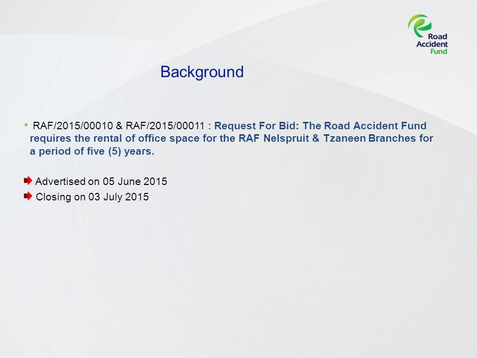 Background RAF/2015/00010 & RAF/2015/00011 : Request For Bid: The Road Accident Fund requires the rental of office space for the RAF Nelspruit & Tzaneen Branches for a period of five (5) years.