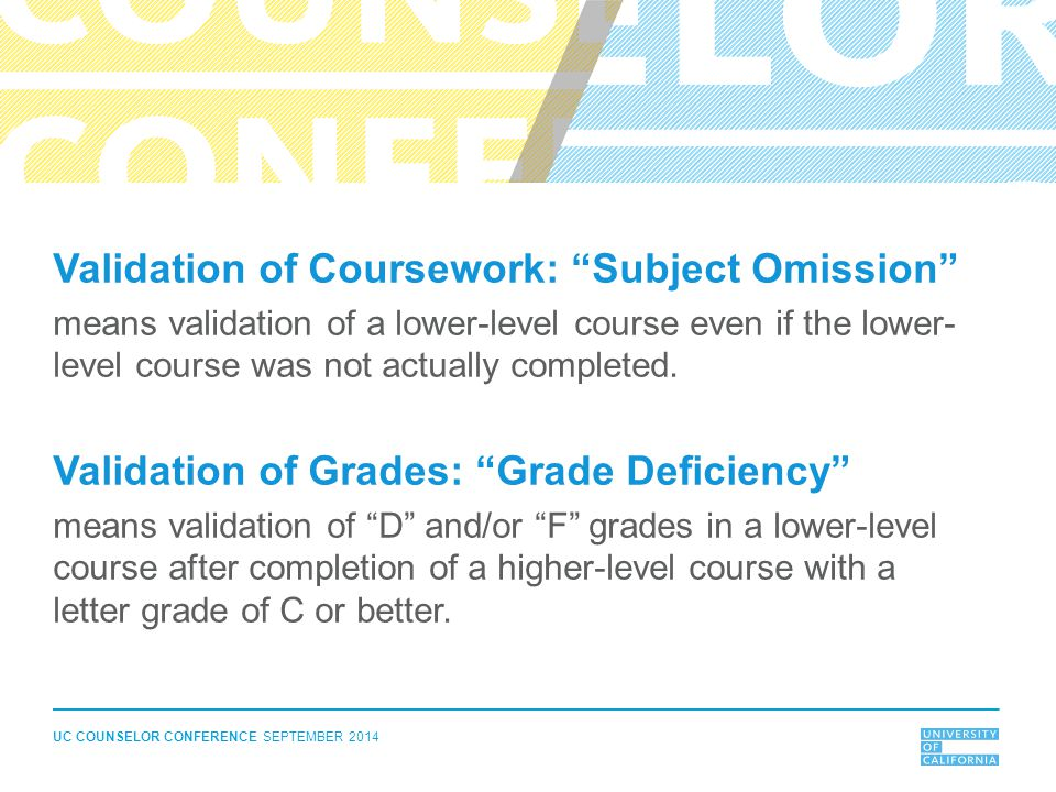 UC COUNSELOR CONFERENCE SEPTEMBER 2014 Validation of Coursework: Subject Omission means validation of a lower-level course even if the lower- level course was not actually completed.