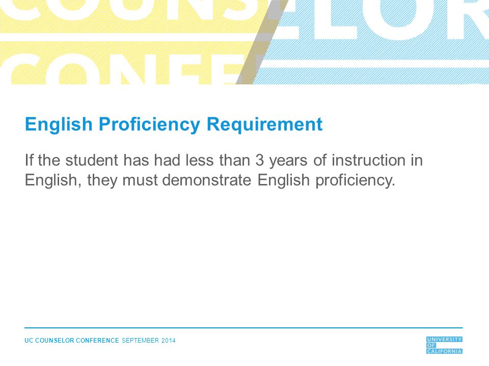 UC COUNSELOR CONFERENCE SEPTEMBER 2014 English Proficiency Requirement If the student has had less than 3 years of instruction in English, they must demonstrate English proficiency.