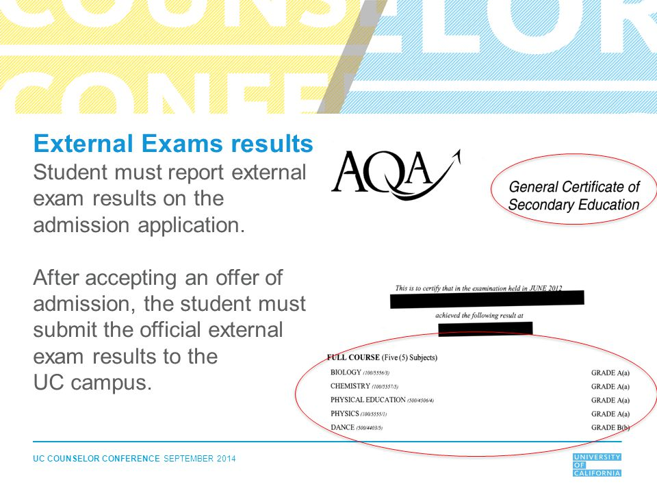 UC COUNSELOR CONFERENCE SEPTEMBER 2014 External Exams results Student must report external exam results on the admission application.
