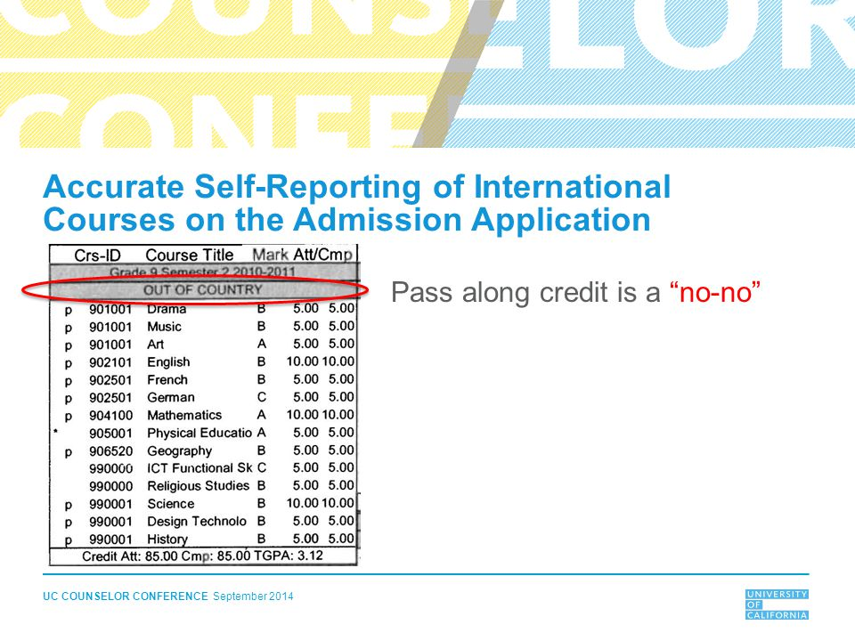 UC COUNSELOR CONFERENCE September 2014 Accurate Self-Reporting of International Courses on the Admission Application Pass along credit is a no-no