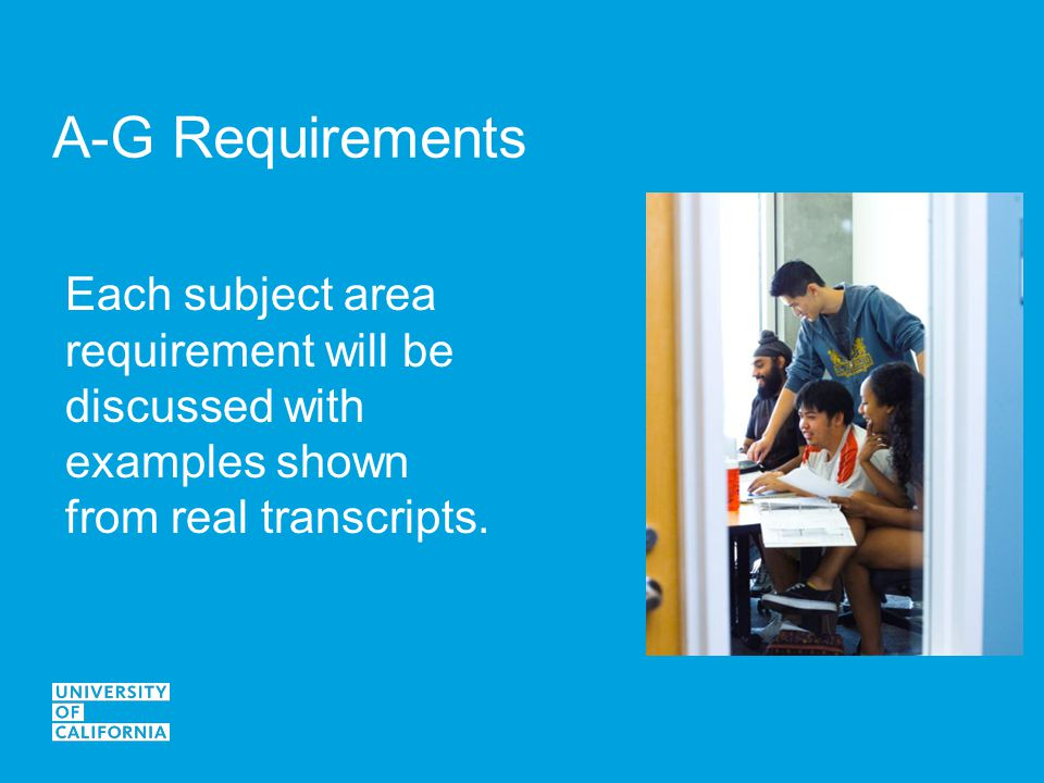 A-G Requirements Each subject area requirement will be discussed with examples shown from real transcripts.