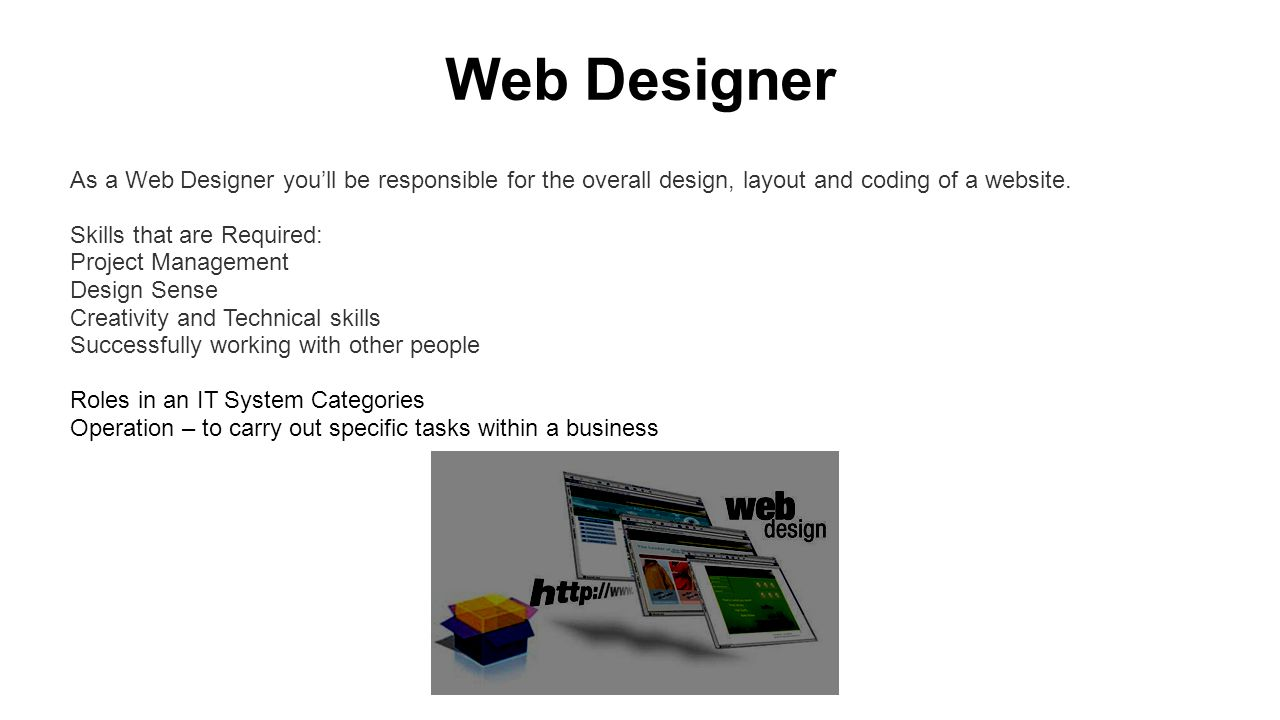 Web Designer As a Web Designer you'll be responsible for the overall design, layout and coding of a website.