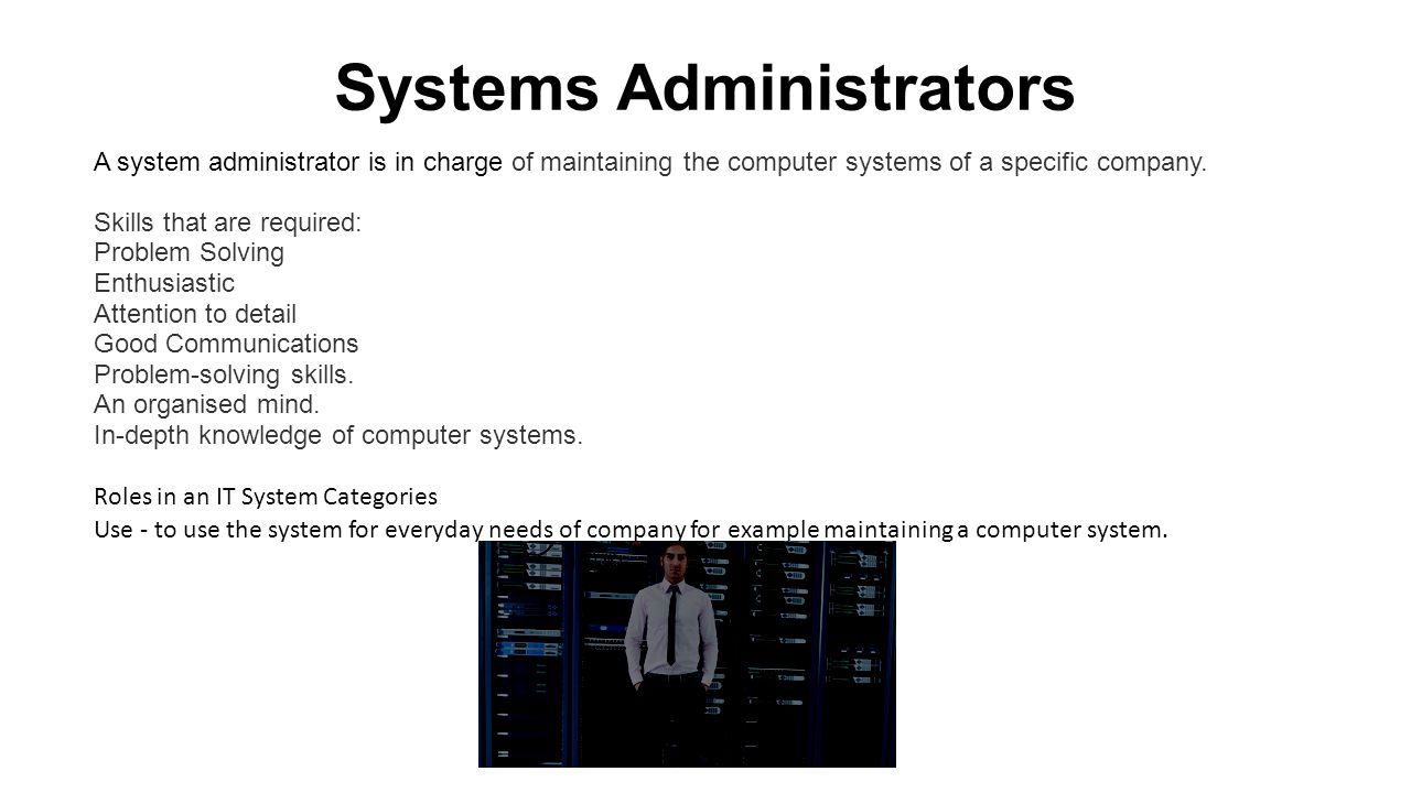 Systems Administrators A system administrator is in charge of maintaining the computer systems of a specific company.