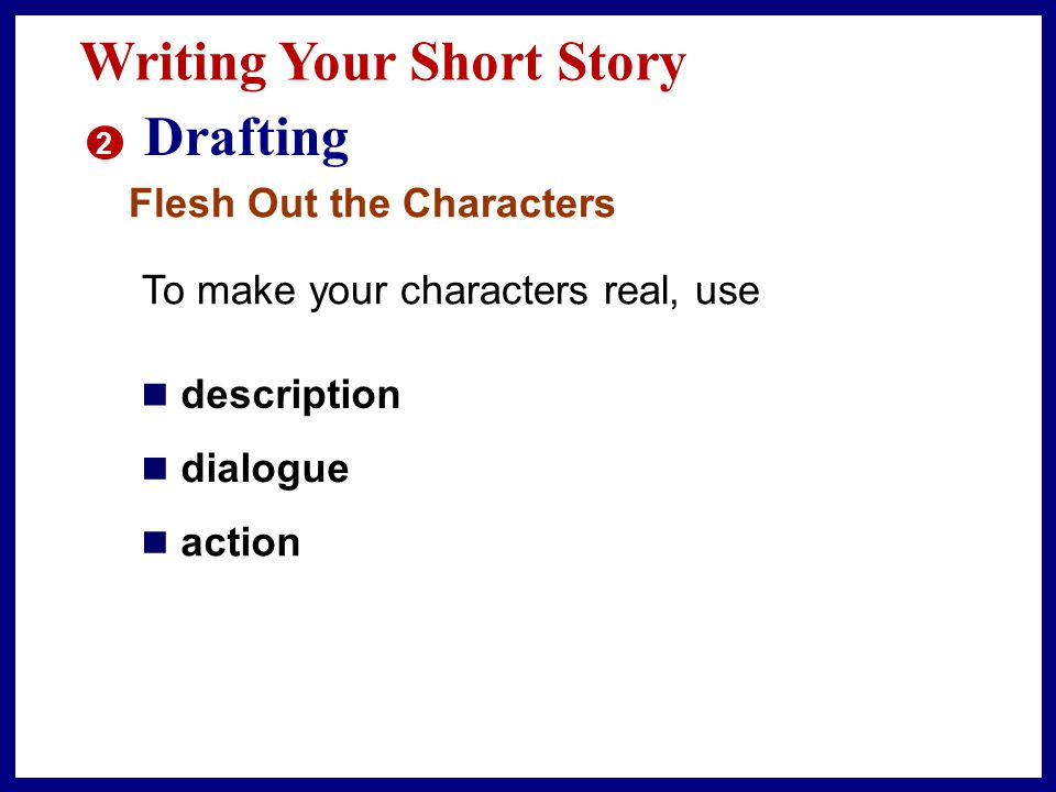 Writing Your Short Story 2 Drafting Begin your story wherever you like—at the beginning, the conclusion, or the incident that triggers the conflict.