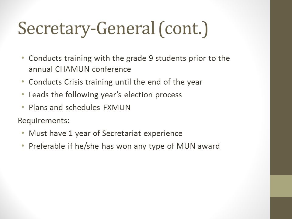 Secretary-General (cont.) Conducts training with the grade 9 students prior to the annual CHAMUN conference Conducts Crisis training until the end of the year Leads the following year's election process Plans and schedules FXMUN Requirements: Must have 1 year of Secretariat experience Preferable if he/she has won any type of MUN award