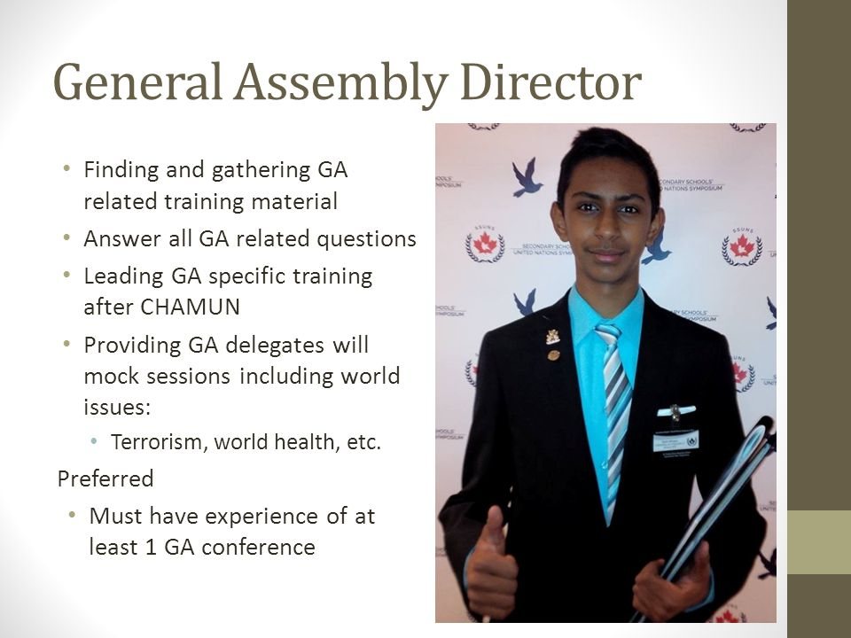 General Assembly Director Finding and gathering GA related training material Answer all GA related questions Leading GA specific training after CHAMUN Providing GA delegates will mock sessions including world issues: Terrorism, world health, etc.