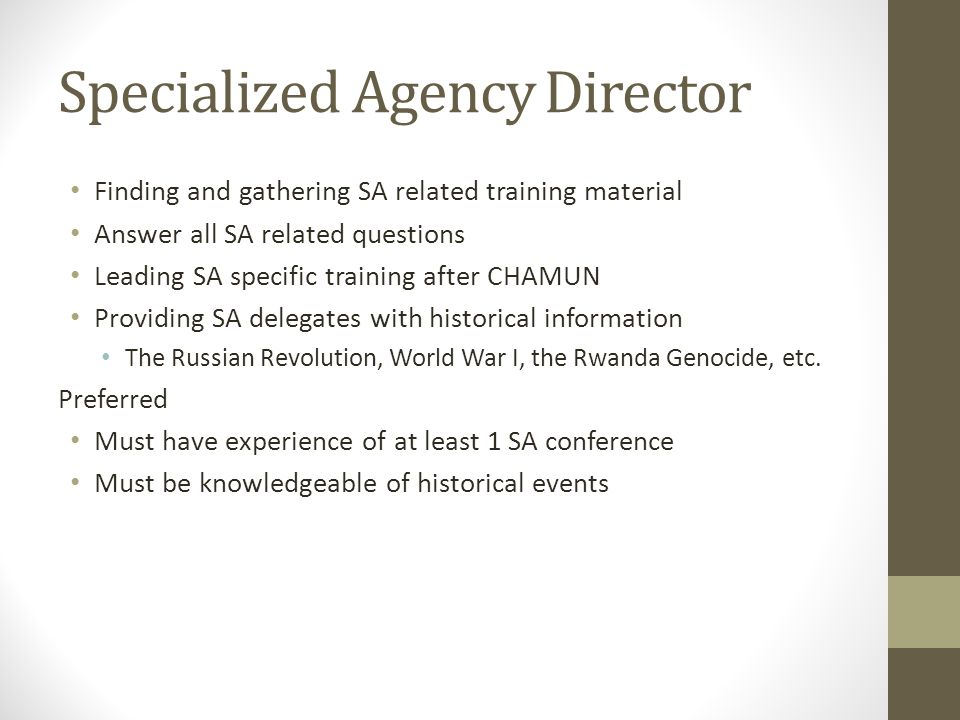 Specialized Agency Director Finding and gathering SA related training material Answer all SA related questions Leading SA specific training after CHAMUN Providing SA delegates with historical information The Russian Revolution, World War I, the Rwanda Genocide, etc.