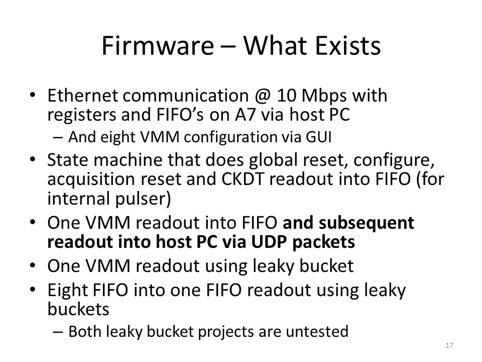 Ethernet 10 Mbps with registers and FIFO's on A7 via host PC – And eight VMM configuration via GUI State machine that does global reset, configure, acquisition reset and CKDT readout into FIFO (for internal pulser) One VMM readout into FIFO and subsequent readout into host PC via UDP packets One VMM readout using leaky bucket Eight FIFO into one FIFO readout using leaky buckets – Both leaky bucket projects are untested Firmware – What Exists 17