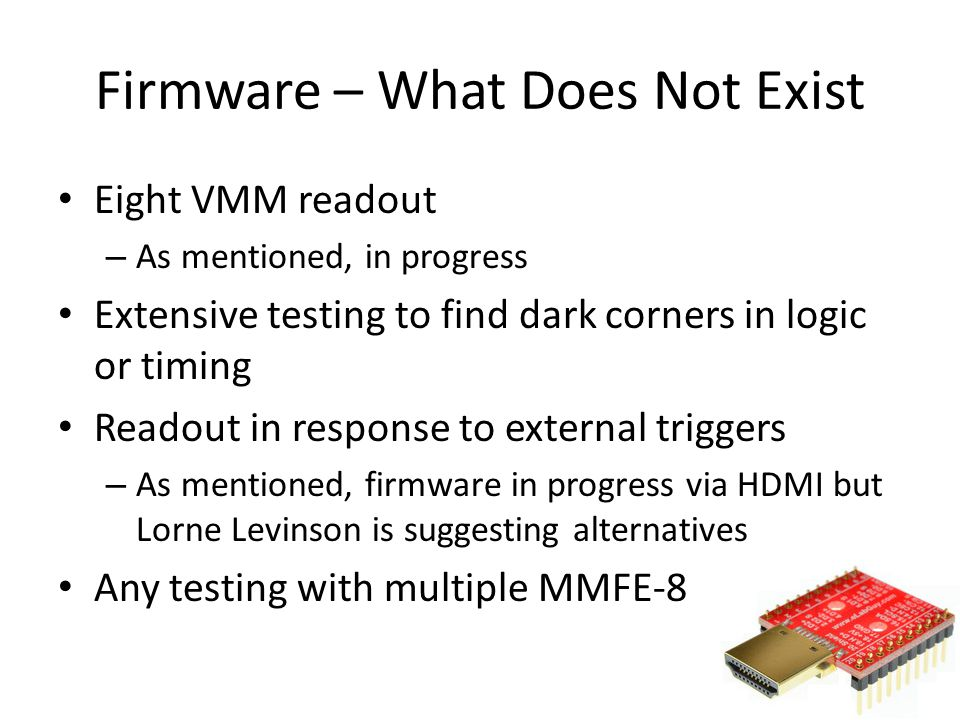 Eight VMM readout – As mentioned, in progress Extensive testing to find dark corners in logic or timing Readout in response to external triggers – As mentioned, firmware in progress via HDMI but Lorne Levinson is suggesting alternatives Any testing with multiple MMFE-8 Firmware – What Does Not Exist 19