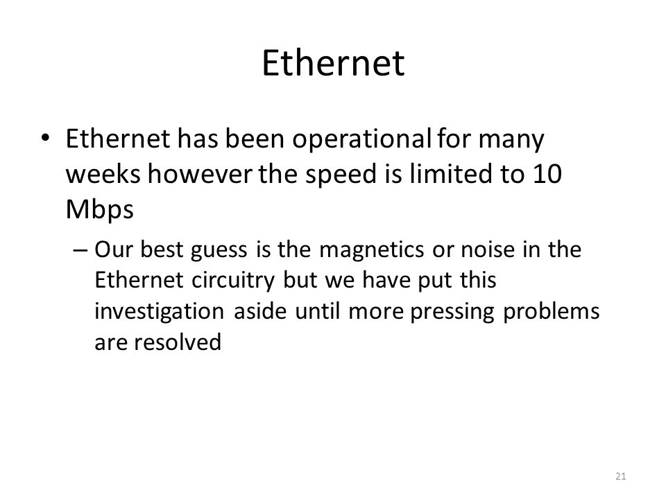 Ethernet has been operational for many weeks however the speed is limited to 10 Mbps – Our best guess is the magnetics or noise in the Ethernet circuitry but we have put this investigation aside until more pressing problems are resolved Ethernet 21