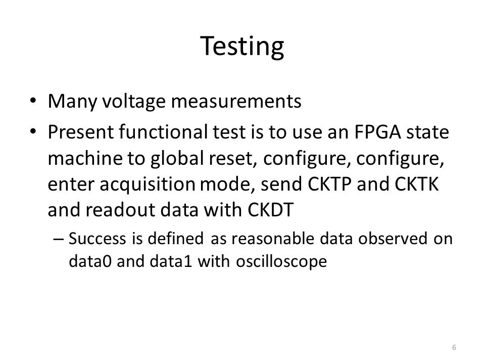 Many voltage measurements Present functional test is to use an FPGA state machine to global reset, configure, configure, enter acquisition mode, send CKTP and CKTK and readout data with CKDT – Success is defined as reasonable data observed on data0 and data1 with oscilloscope Testing 6