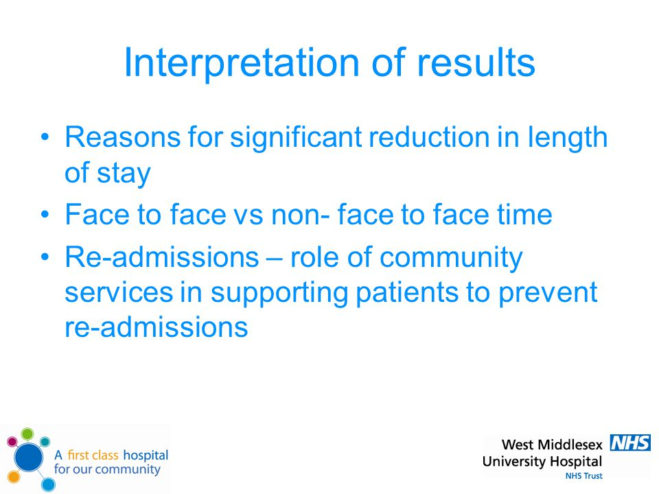 Interpretation of results Reasons for significant reduction in length of stay Face to face vs non- face to face time Re-admissions – role of community services in supporting patients to prevent re-admissions