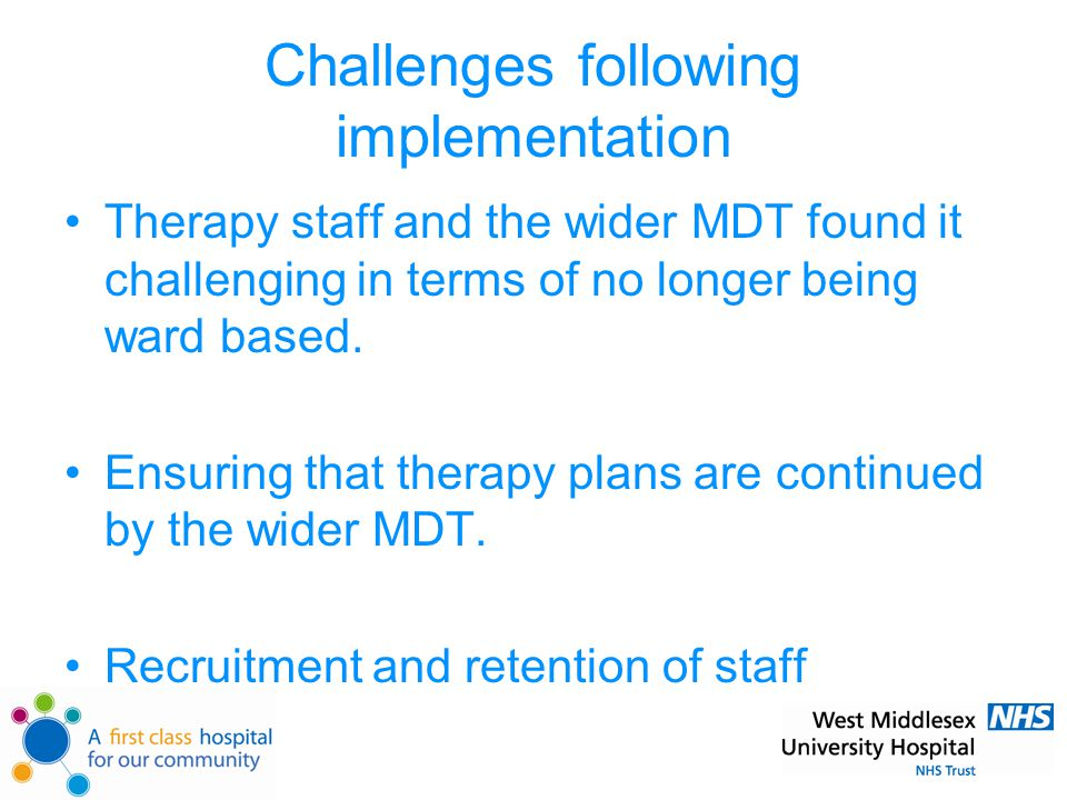 Challenges following implementation Therapy staff and the wider MDT found it challenging in terms of no longer being ward based.