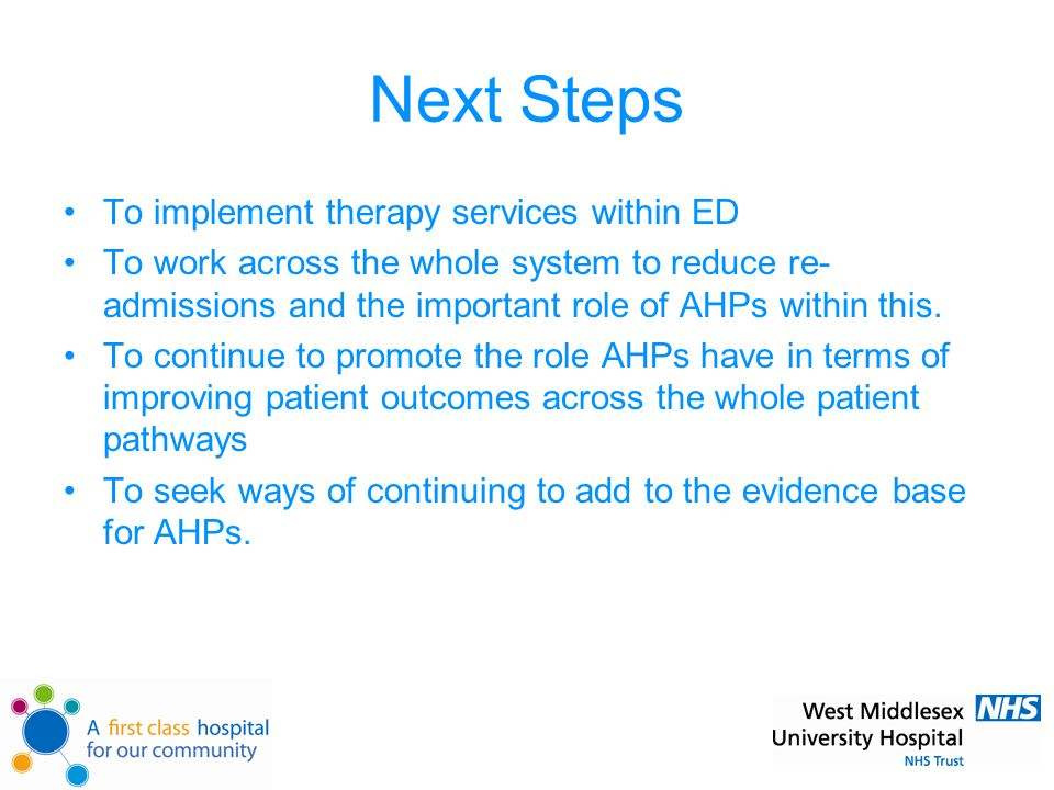 Next Steps To implement therapy services within ED To work across the whole system to reduce re- admissions and the important role of AHPs within this.