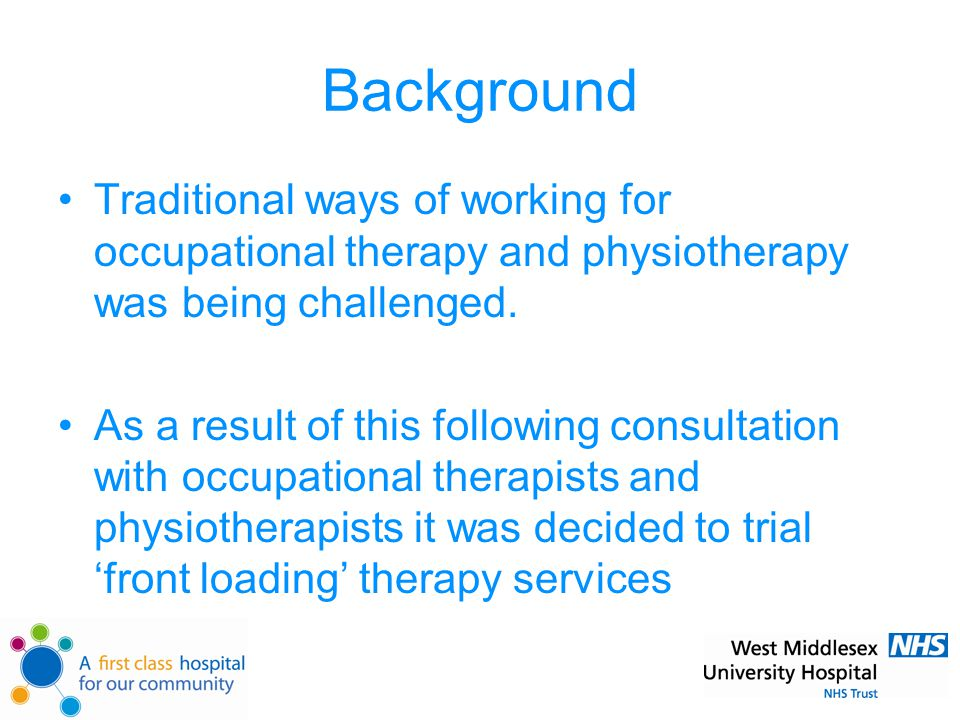Background Traditional ways of working for occupational therapy and physiotherapy was being challenged.