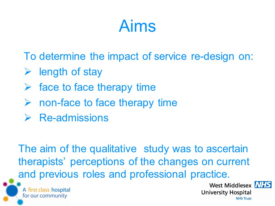Aims To determine the impact of service re-design on:  length of stay  face to face therapy time  non-face to face therapy time  Re-admissions The aim of the qualitative study was to ascertain therapists' perceptions of the changes on current and previous roles and professional practice.