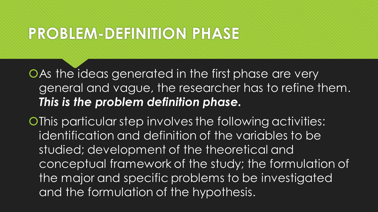PROBLEM-DEFINITION PHASE  As the ideas generated in the first phase are very general and vague, the researcher has to refine them.