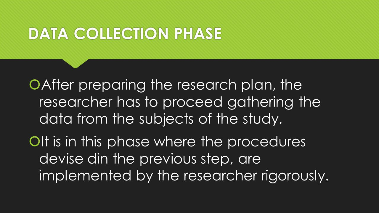 DATA COLLECTION PHASE  After preparing the research plan, the researcher has to proceed gathering the data from the subjects of the study.