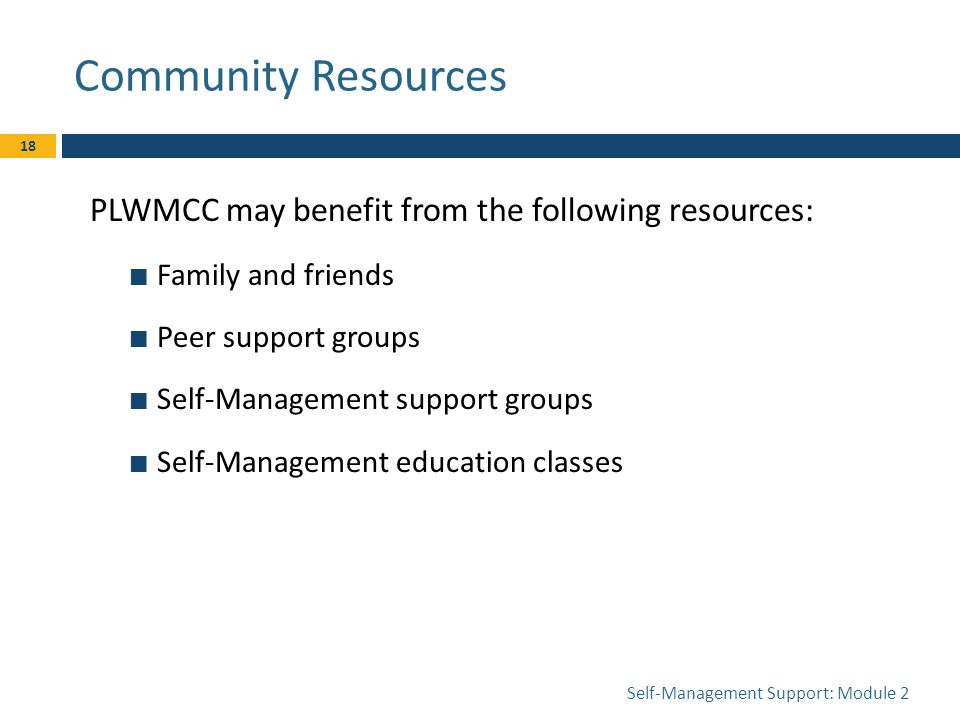 Community Resources PLWMCC may benefit from the following resources: Family and friends Peer support groups Self-Management support groups Self-Management education classes Self-Management Support: Module 2 18