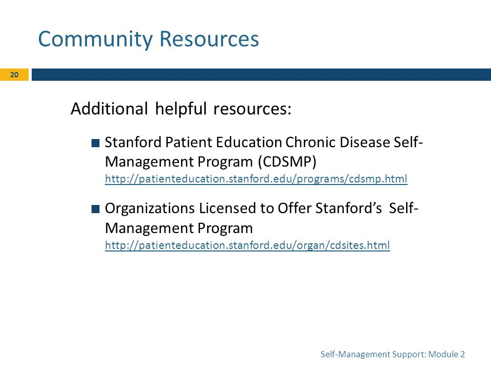Community Resources Self-Management Support: Module 2 20 Additional helpful resources: Stanford Patient Education Chronic Disease Self- Management Program (CDSMP)     Organizations Licensed to Offer Stanford's Self- Management Program