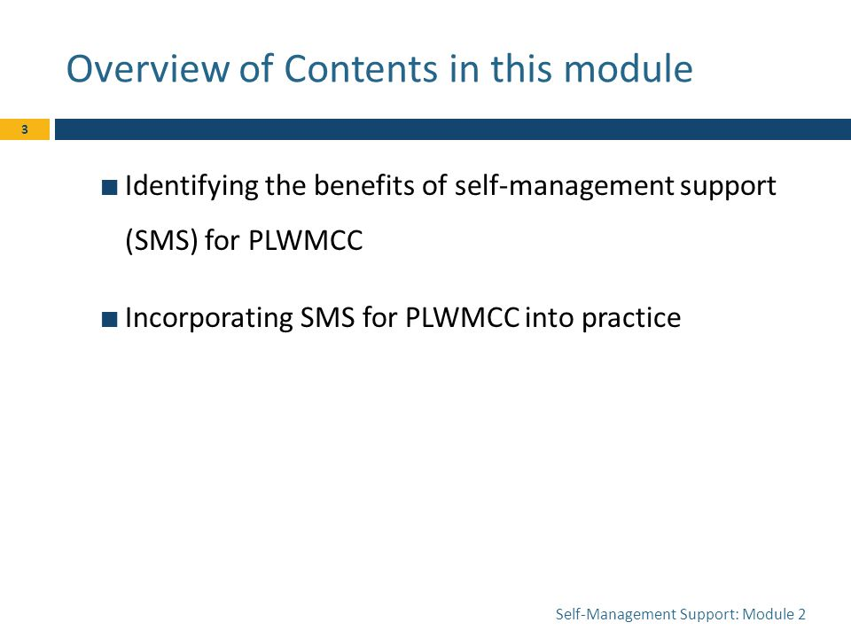 Overview of Contents in this module Identifying the benefits of self-management support (SMS) for PLWMCC Incorporating SMS for PLWMCC into practice Self-Management Support: Module 2 3