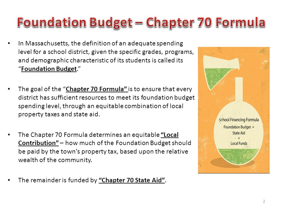 In Massachusetts, the definition of an adequate spending level for a school district, given the specific grades, programs, and demographic characteristic of its students is called its Foundation Budget. The goal of the Chapter 70 Formula is to ensure that every district has sufficient resources to meet its foundation budget spending level, through an equitable combination of local property taxes and state aid.