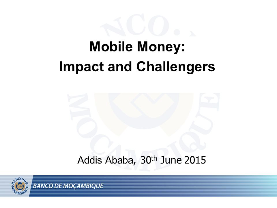 Mobile Money: Impact and Challengers Addis Ababa, 30 th June 2015