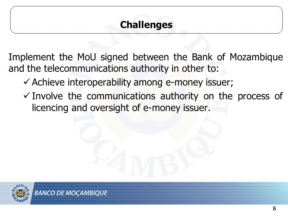 Challenges Implement the MoU signed between the Bank of Mozambique and the telecommunications authority in other to: Achieve interoperability among e-money issuer; Involve the communications authority on the process of licencing and oversight of e-money issuer.