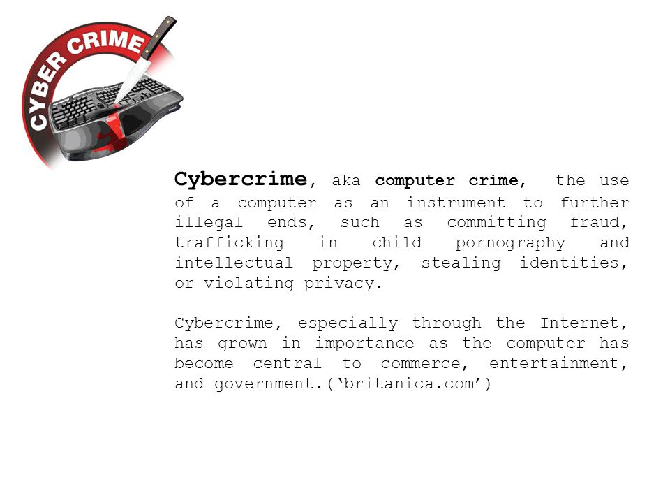 Cybercrime, aka computer crime, the use of a computer as an instrument to further illegal ends, such as committing fraud, trafficking in child pornography and intellectual property, stealing identities, or violating privacy.