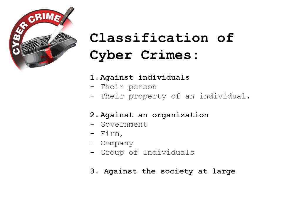 Classification of Cyber Crimes: 1.Against individuals -Their person -Their property of an individual.