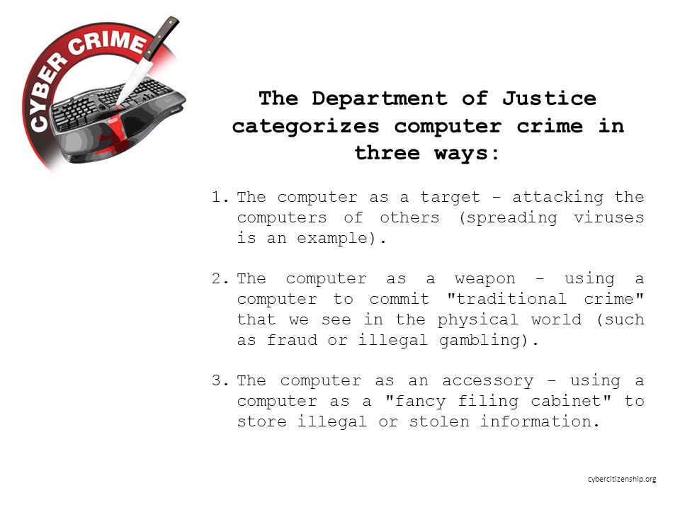 The Department of Justice categorizes computer crime in three ways: 1.The computer as a target - attacking the computers of others (spreading viruses is an example).