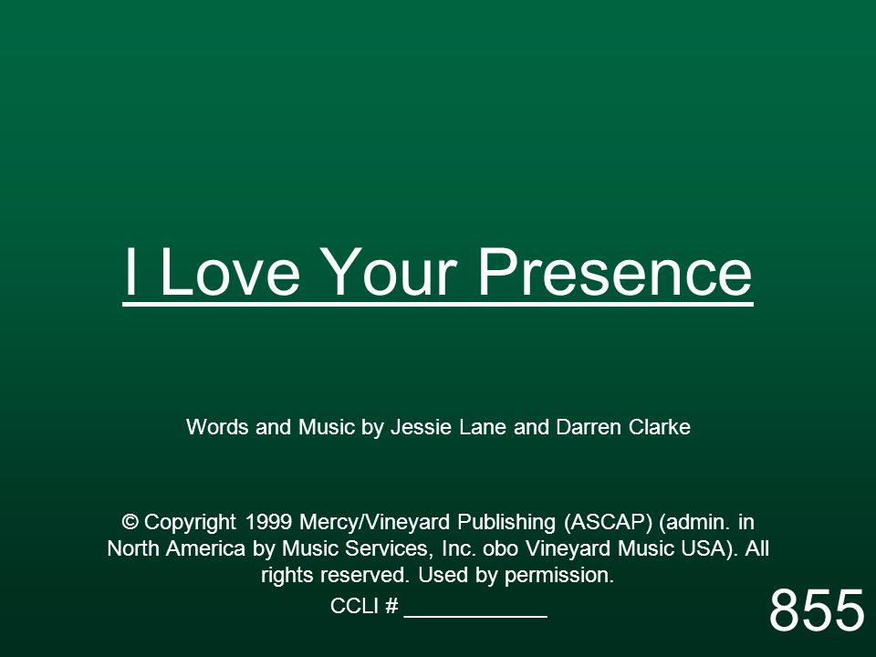 I Love Your Presence Words and Music by Jessie Lane and Darren Clarke © Copyright 1999 Mercy/Vineyard Publishing (ASCAP) (admin.