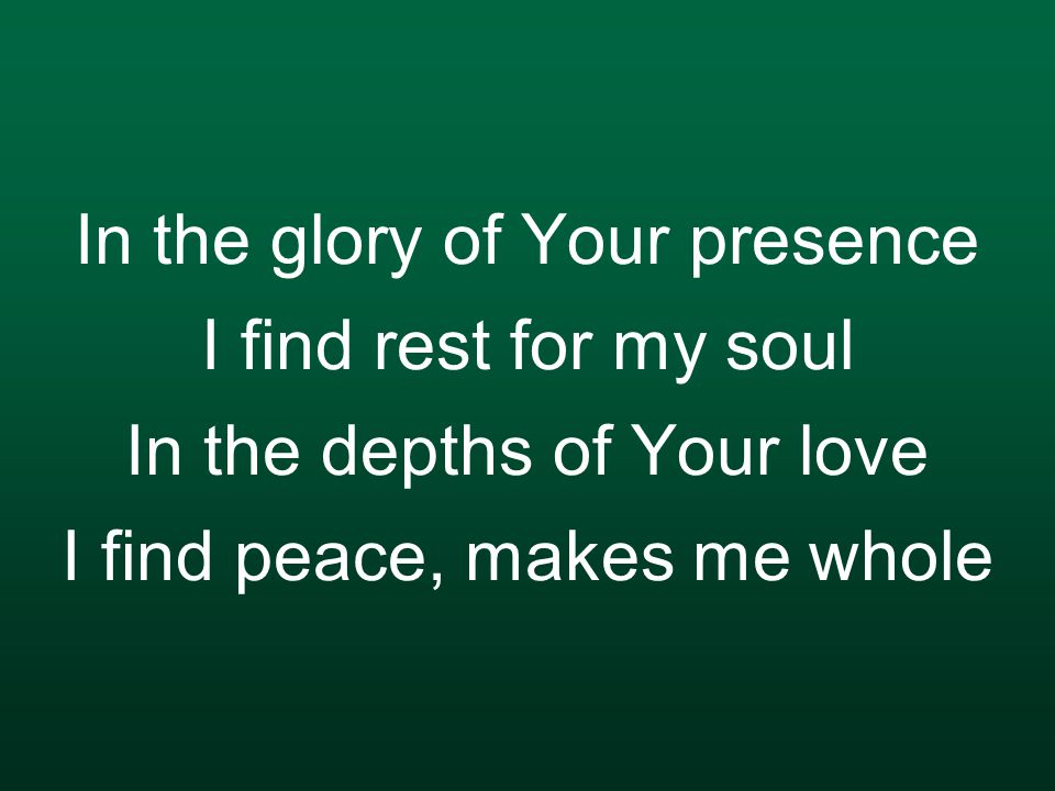 In the glory of Your presence I find rest for my soul In the depths of Your love I find peace, makes me whole