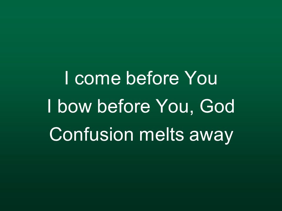 I come before You I bow before You, God Confusion melts away