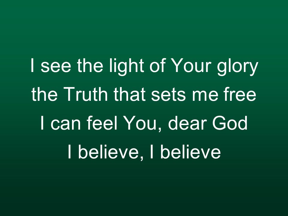 I see the light of Your glory the Truth that sets me free I can feel You, dear God I believe, I believe